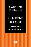 Валентин Катаев -Красивые штаны. Рассказы и фельетоны (сборник)