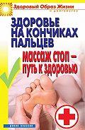 Вера Куликова - Здоровье на кончиках пальцев. Массаж стоп – путь к здоровью