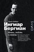 Томас Шёберг -Ингмар Бергман. Жизнь, любовь и измены