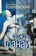 Александр Иличевский -Дождь для Данаи (сборник)