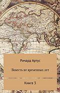 Ричард Евгеньевич Артус -Повесть не временных лет. Книга 3