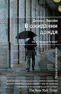 Деннис Лихэйн - В ожидании дождя