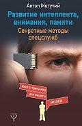 Антон Могучий -Развитие интеллекта, внимания, памяти. Секретные методы спецслужб