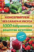 Елена Кара -Консервируем без сахара и уксуса. 1000 бабушкиных рецептов заготовок