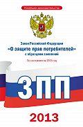 Коллектив Авторов - Закон Российской Федерации «О защите прав потребителей» с образцами заявлений: по состоянию на 2013 год