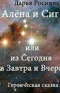 Дарья Дмитриевна Роснина -Алена и Сиг, или Из сегодня в завтра и вчера