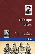 О. Генри - Обед у…