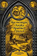 Якоб и Вильгельм Гримм -Настоящие сказки братьев Гримм. Полное собрание