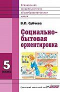 Вера Субчева - Социально-бытовая ориентировка. 5класс