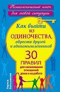 Лариса Большакова - Как выйти из одиночества, обрести друзей и единомышленников. 30 правил для налаживания отношений дома и на работе