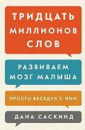 Бет Саскинд, Лесли Левинтер-Саскинд, Дана Саскинд - Тридцать миллионов слов. Развиваем мозг малыша, просто беседуя с ним