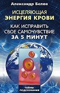 Александр Иванович Белов - Исцеляющая энергия крови. Как исправить свое самочувствие за 5 минут