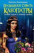 Наталья Павлищева -Последняя страсть Клеопатры. Новый роман о Царице любви
