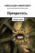 Александра Нюренберг -Превратись. Первая книга