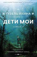 Гузель Шамилевна Яхина -Дети мои