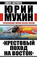 Юрий Мухин - «Крестовый поход на Восток». Гитлеровская Европа против России