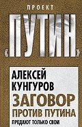 Алексей Кунгуров -Заговор против Путина. Предают только свои