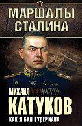 Михаил Катуков - Как я бил Гудериана