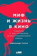 Александр Талал -Миф и жизнь в кино: Смыслы и инструменты драматургического языка