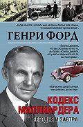 Генри Форд -Сегодня и завтра. Кодекс миллиардера