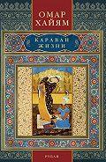 Омар Хайям - Караван жизни. Рубаи