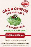 Галина Кизима -Сад и огород без болезней и вредителей. Как защитить, но не травить
