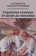 Николай Тимофеев -Стратегия гламура от души до макияжа. Самоучитель для женщин