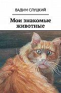 Вадим Слуцкий -Мои знакомые животные