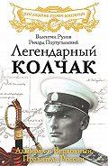 Валентин Рунов - Легендарный Колчак. Адмирал и Верховный Правитель России