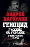 Андрей Караулов - Геноцид русских на Украине. О чем молчит Запад