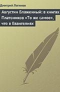 Дмитрий Логинов - Августин Блаженный: в книгах Платоников «То же самое», что в Евангелиях