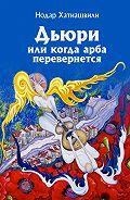 Нодар Хатиашвили - Дьюри, или Когда арба перевернется