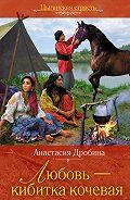 Анастасия Дробина -Любовь – кибитка кочевая