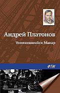 Андрей Платонов -Усомнившийся Макар