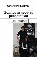 Александр Барковъ -Волновая теория революции. Философия борьбы
