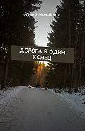 Юрий Михайлов -Дорога водин конец