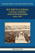 Антонин Капустин -Из Иерусалима. Статьи, очерки, корреспонденции. 1866–1891