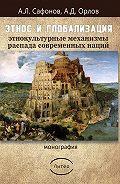 Орлов Дмитриевич -Этнос и глобализация: этнокультурные механизмы распада современных наций