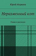 Юрий Меркеев -Неразменный кот. Роман врассказах