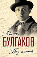 Михаил Булгаков - Под пятой. Записные книжки Мастера (сборник)