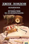 Джек Лондон -Белый клык. Любовь к жизни. Путешествие на «Ослепительном» (сборник)