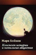 Марк Бойков - Конспект истории и патология общества