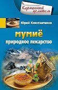 Юрий Константинов - Мумиё. Природное лекарство