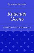 Людмила Козлова -Красная Осень. Стихи 2010—2015гг. Избранное,т. 2