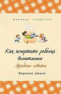Виржини Дюмон -Как испортить ребенка воспитанием. Вредные советы