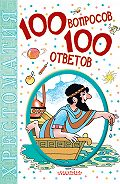 Коллектив Авторов -100 вопросов – 100 ответов. Хрестоматия