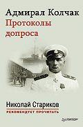 Николай Стариков -Адмирал Колчак. Протоколы допроса