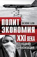 Василий Галин -Последняя цивилизация. Политэкономия XXI века