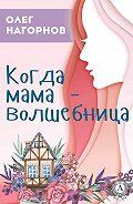 Олег Нагорнов -Когда мама – волшебница
