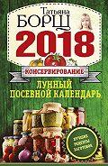 Татьяна Борщ - Консервирование. Лунный посевной календарь на 2018 год + лучшие рецепты заготовок